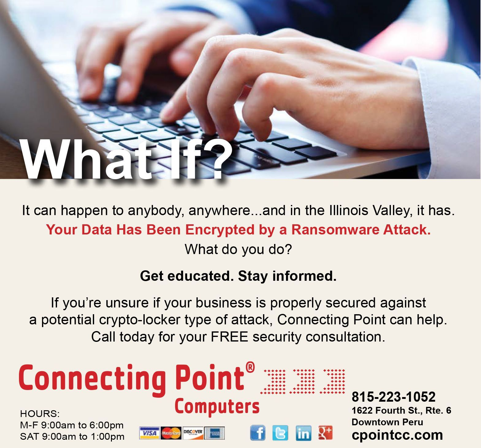 What If? LS-336269 It can happen to anybody, anywhere...and in the Illinois Valley, it has. Your Data Has Been Encrypted by a Ransomware Attack. What do you do? Get educated. Stay informed. If you're unsure if your business is properly secured against a potential crypto-locker type of attack, Connecting Point can help. Call today for your FREE security consultation.